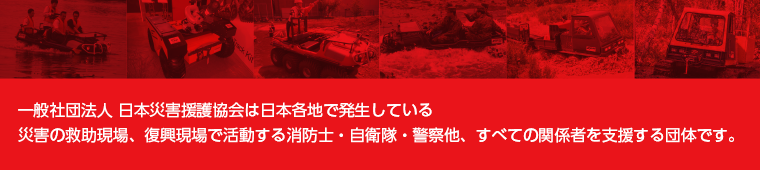 一般社団法人 日本災害援護協会は日本各地で発生している災害の救助現場、復興現場で活動する消防士・自衛隊・警察他、すべての関係者を支援する団体です。